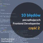 10 błędów początkujących Frontend Developerów część 2