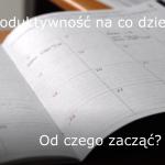 Produktywność na co dzień – Od czego zacząć?