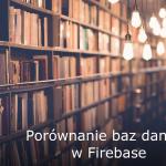 Porównanie baz danych w Firebase